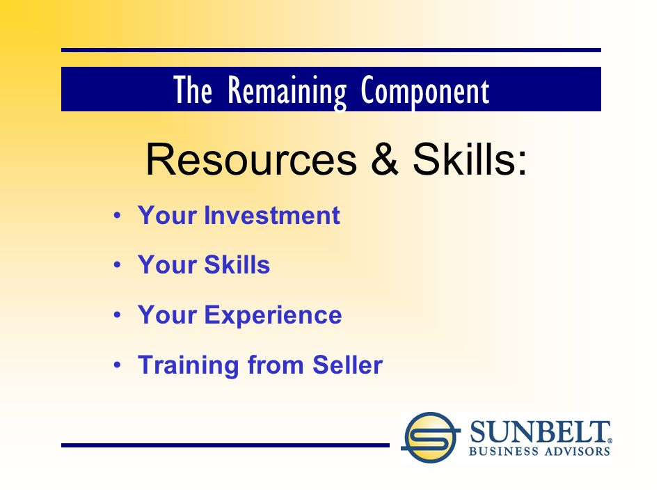 The Remaining Component Resources & Skills: Your Investment Your Skills Your Experience Training from Seller