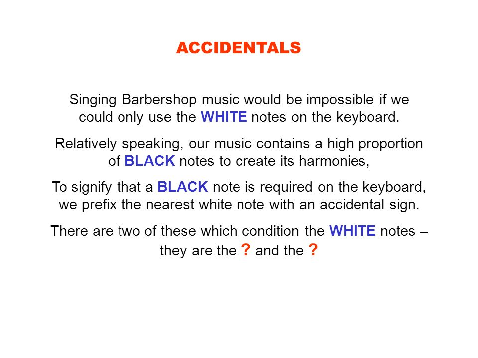 ACCIDENTALS Singing Barbershop music would be impossible if we could only use the WHITE notes on the keyboard. Relatively speaking, our music contains