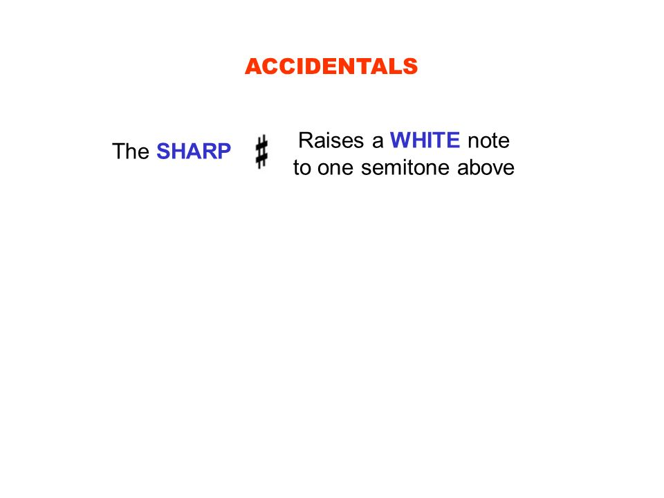 ACCIDENTALS The SHARP Raises a WHITE note to one semitone above