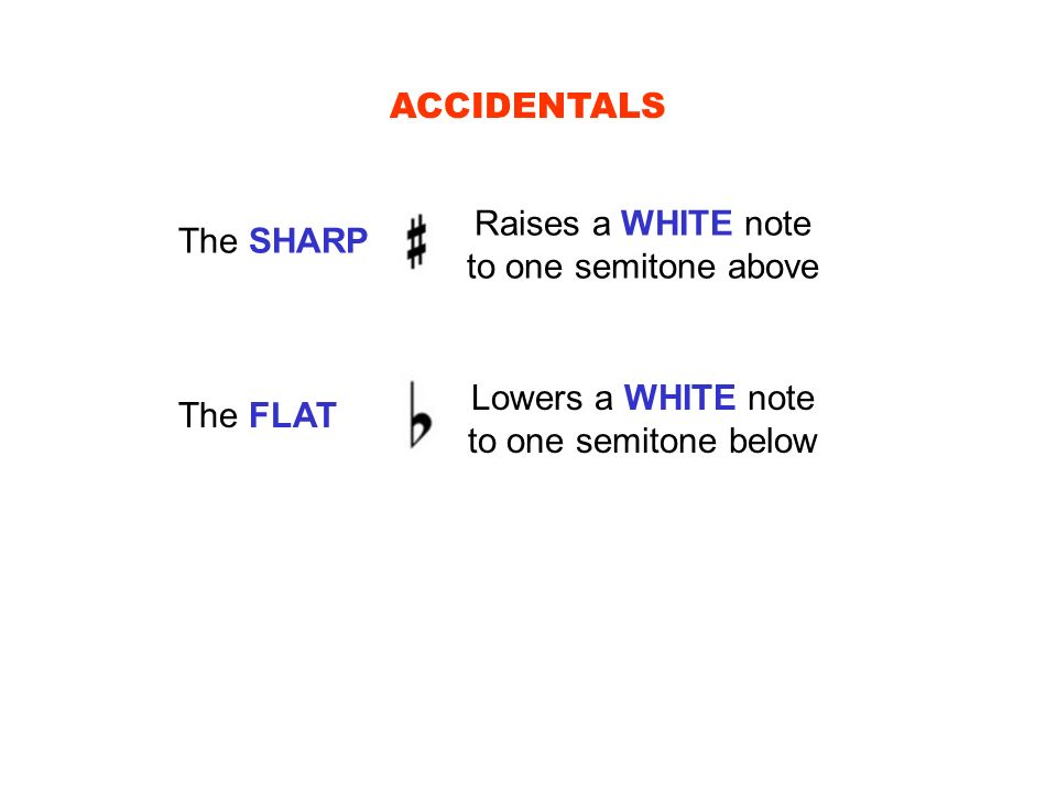 ACCIDENTALS The SHARP Raises a WHITE note to one semitone above The FLAT Lowers a WHITE note to one semitone below