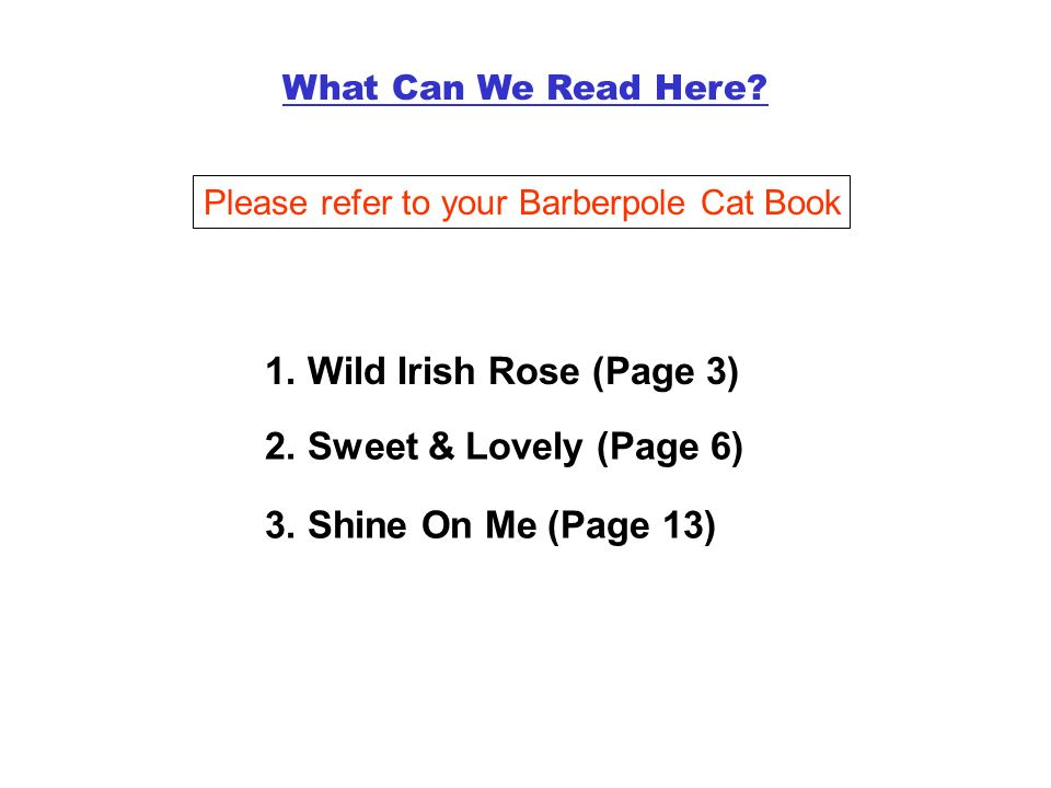 Please refer to your Barberpole Cat Book 1. Wild Irish Rose (Page 3) 2. Sweet & Lovely (Page 6) 3. Shine On Me (Page 13)