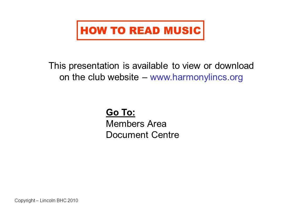 HOW TO READ MUSIC This presentation is available to view or download on the club website – www.harmonylincs.org Go To: Members Area Document Centre Co