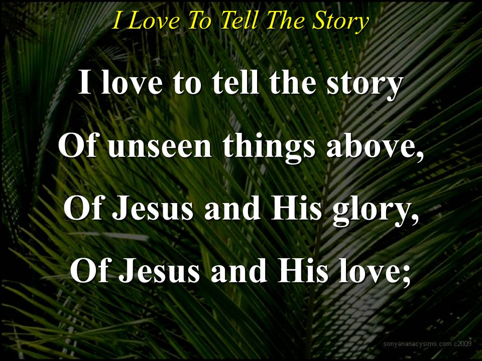 I Love To Tell The Story I love to tell the story Of unseen things above, Of Jesus and His glory, Of Jesus and His love;
