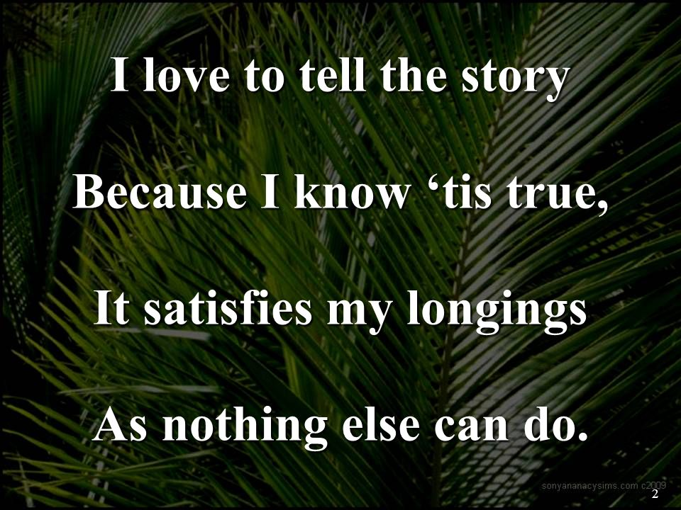 I love to tell the story Because I know tis true, It satisfies my longings As nothing else can do.