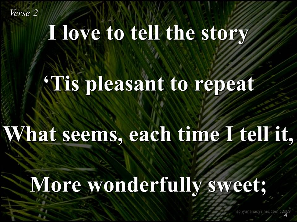 I love to tell the story Tis pleasant to repeat What seems, each time I tell it, More wonderfully sweet; Verse 2 4