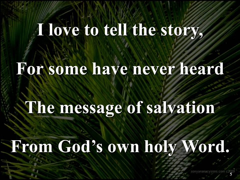 I love to tell the story, For some have never heard The message of salvation From Gods own holy Word.