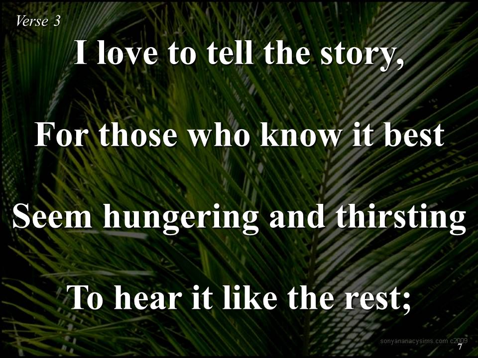 I love to tell the story, For those who know it best Seem hungering and thirsting To hear it like the rest; Verse 3 7
