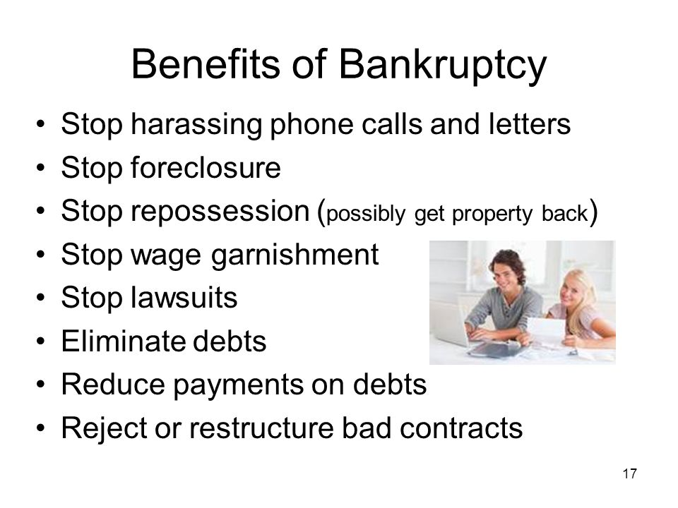 Benefits of Bankruptcy Stop harassing phone calls and letters Stop foreclosure Stop repossession ( possibly get property back ) Stop wage garnishment Stop lawsuits Eliminate debts Reduce payments on debts Reject or restructure bad contracts 17