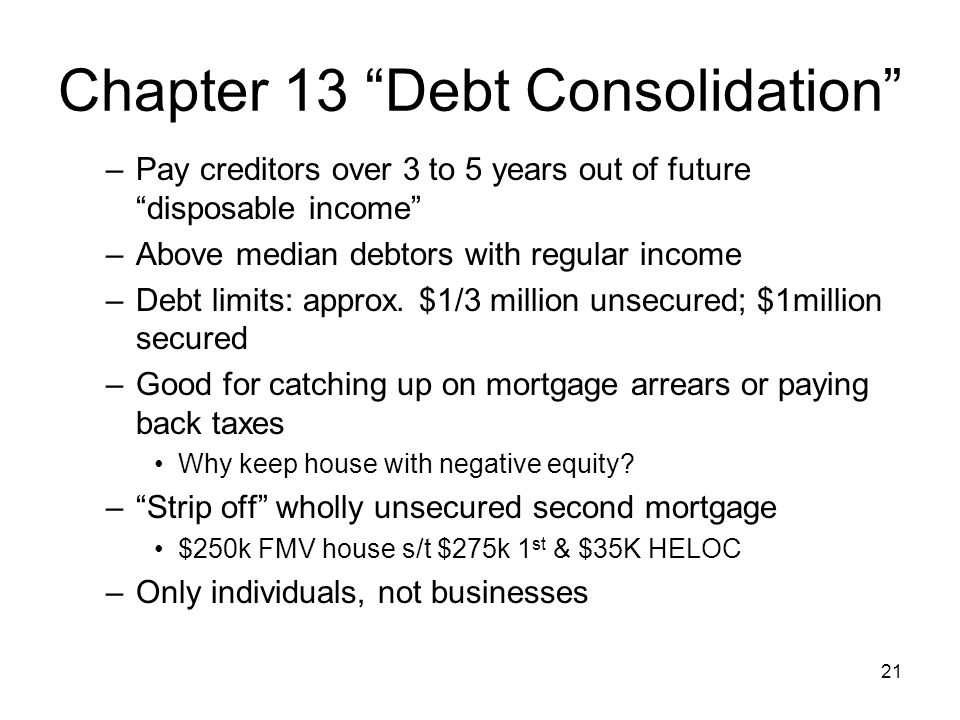 Chapter 13 Debt Consolidation –Pay creditors over 3 to 5 years out of future disposable income –Above median debtors with regular income –Debt limits: