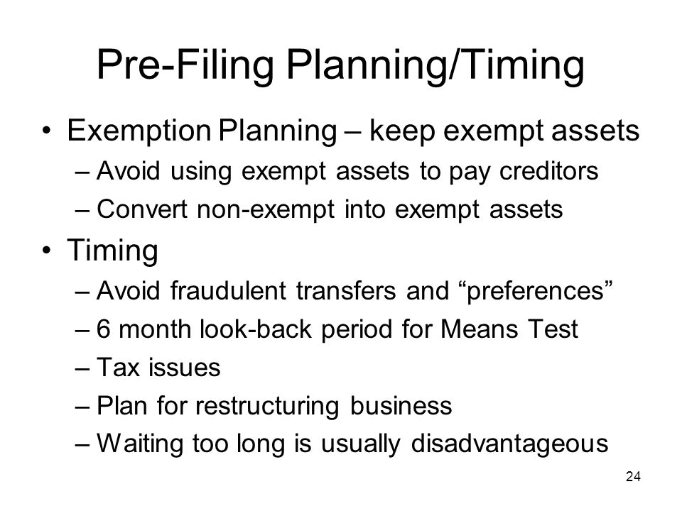 Pre-Filing Planning/Timing Exemption Planning – keep exempt assets –Avoid using exempt assets to pay creditors –Convert non-exempt into exempt assets Timing –Avoid fraudulent transfers and preferences –6 month look-back period for Means Test –Tax issues –Plan for restructuring business –Waiting too long is usually disadvantageous 24