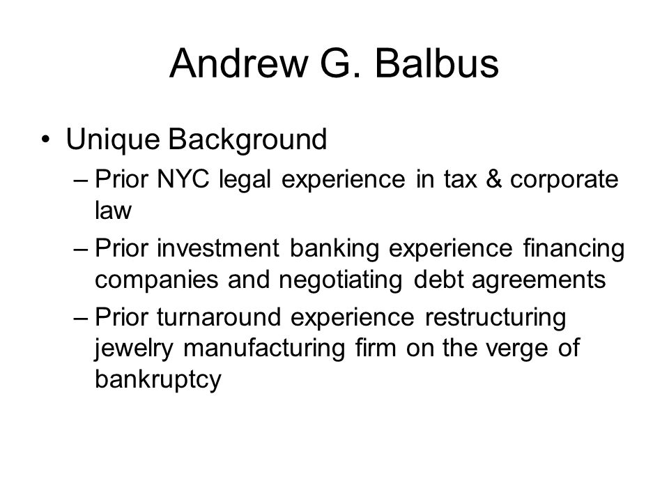 Andrew G. Balbus Unique Background –Prior NYC legal experience in tax & corporate law –Prior investment banking experience financing companies and neg
