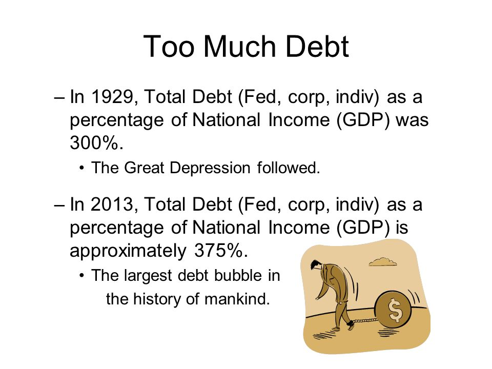 Too Much Debt –In 1929, Total Debt (Fed, corp, indiv) as a percentage of National Income (GDP) was 300%. The Great Depression followed. –In 2013, Tota