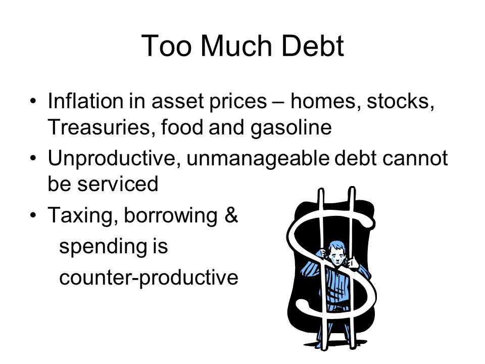 Too Much Debt Inflation in asset prices – homes, stocks, Treasuries, food and gasoline Unproductive, unmanageable debt cannot be serviced Taxing, borrowing & spending is counter-productive