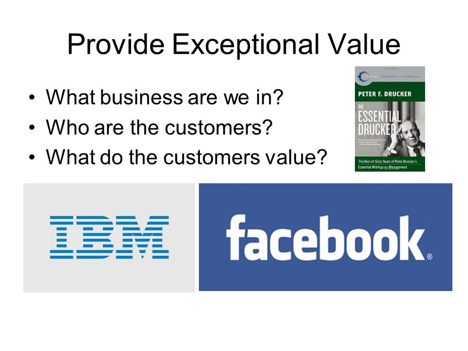 Provide Exceptional Value What business are we in.
