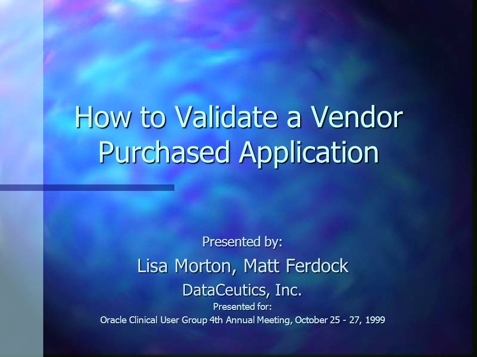 How to Validate a Vendor Purchased Application Presented by: Lisa Morton, Matt Ferdock DataCeutics, Inc. Presented for: Oracle Clinical User Group 4th