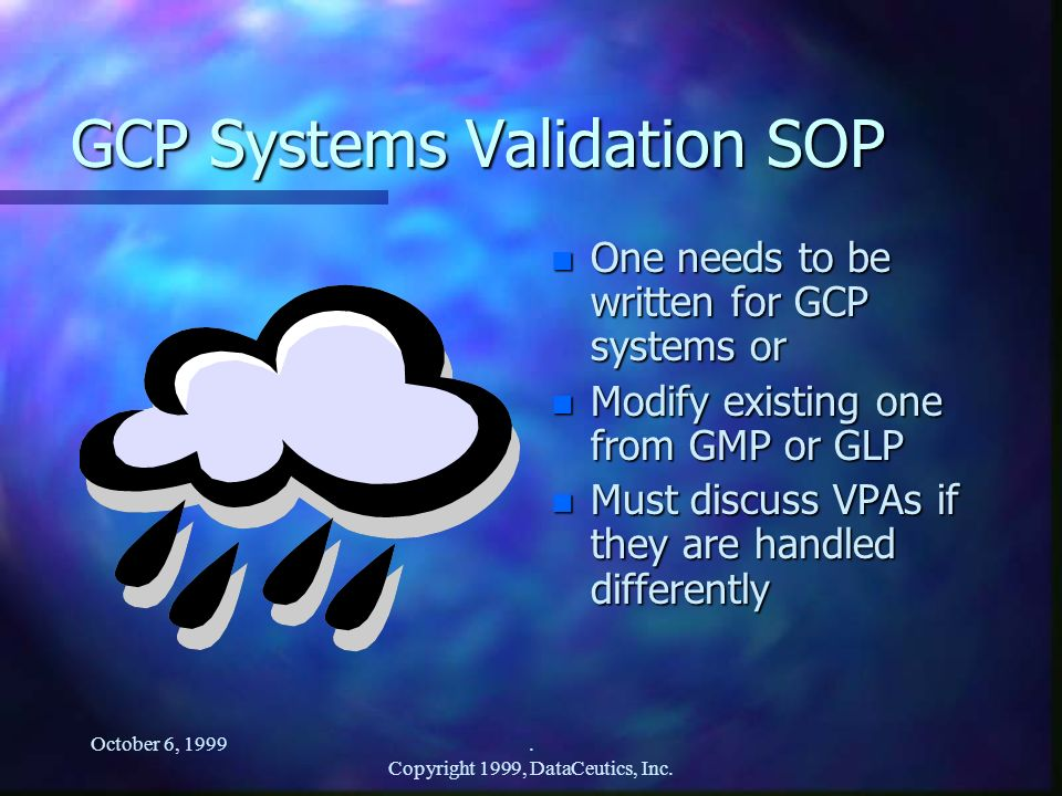 October 6, 1999. Copyright 1999, DataCeutics, Inc. GCP Systems Validation SOP n One needs to be written for GCP systems or n Modify existing one from