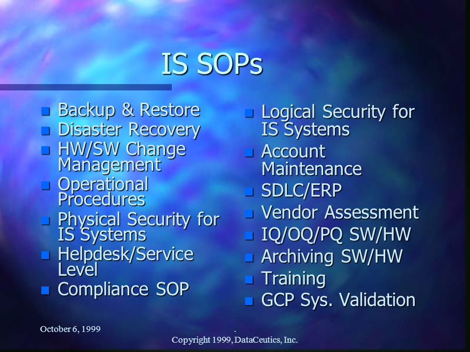 October 6, 1999. Copyright 1999, DataCeutics, Inc. IS SOPs n Backup & Restore n Disaster Recovery n HW/SW Change Management n Operational Procedures n