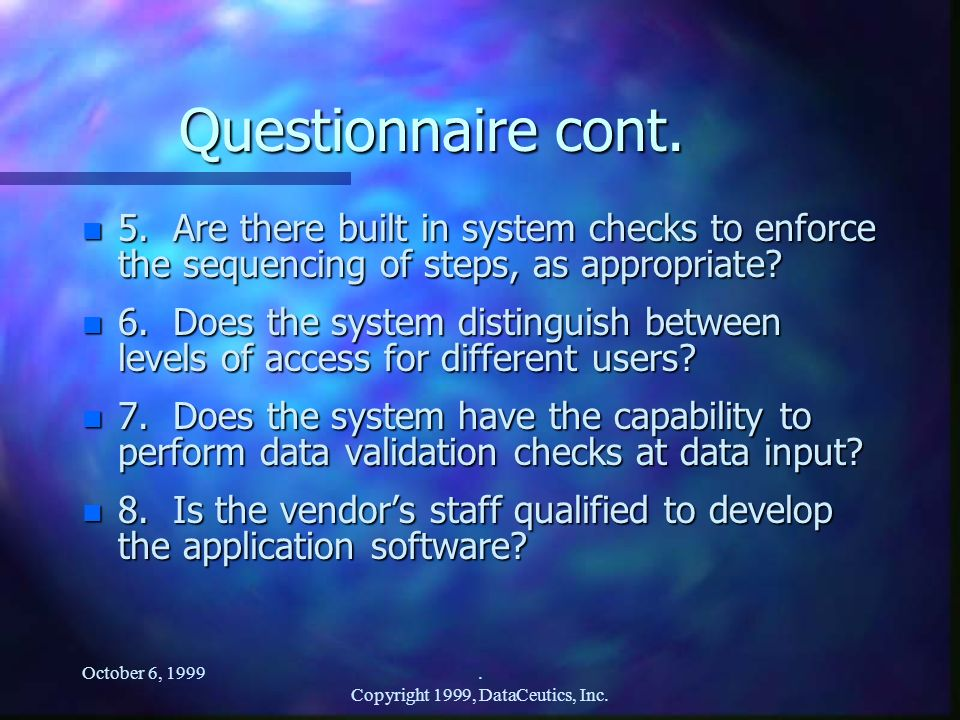 October 6, 1999. Copyright 1999, DataCeutics, Inc. Questionnaire cont. n 5. Are there built in system checks to enforce the sequencing of steps, as ap