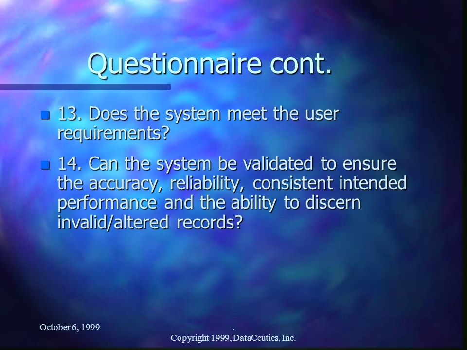 October 6, 1999. Copyright 1999, DataCeutics, Inc. Questionnaire cont. n 13. Does the system meet the user requirements? n 14. Can the system be valid