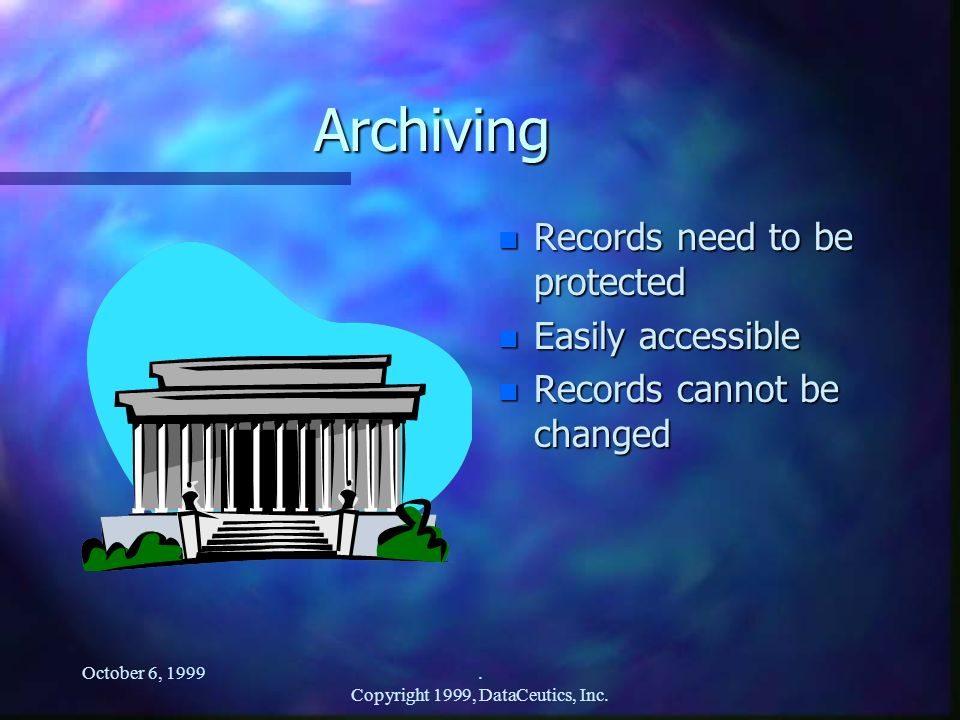 October 6, 1999. Copyright 1999, DataCeutics, Inc. Archiving n Records need to be protected n Easily accessible n Records cannot be changed