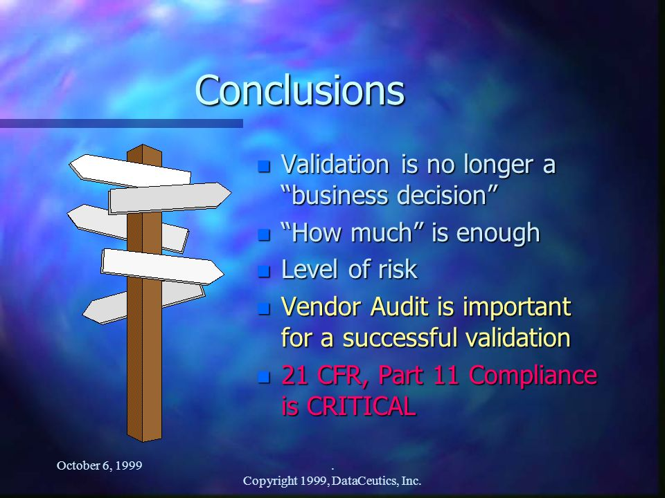 October 6, 1999. Copyright 1999, DataCeutics, Inc. Conclusions n Validation is no longer a business decision n How much is enough n Level of risk n Ve