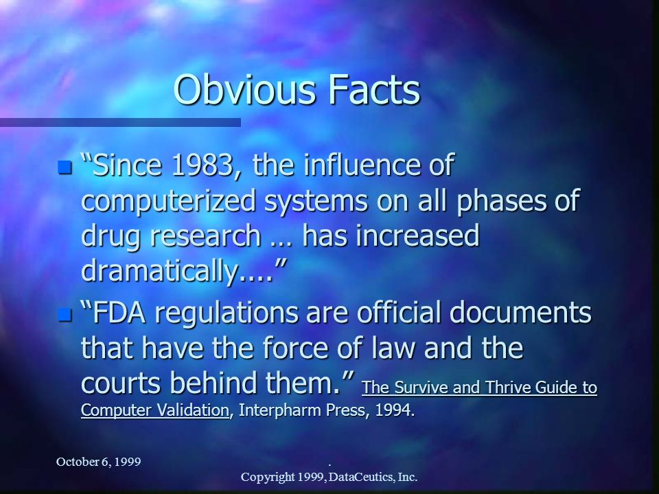 October 6, 1999. Copyright 1999, DataCeutics, Inc. Obvious Facts n Since 1983, the influence of computerized systems on all phases of drug research …
