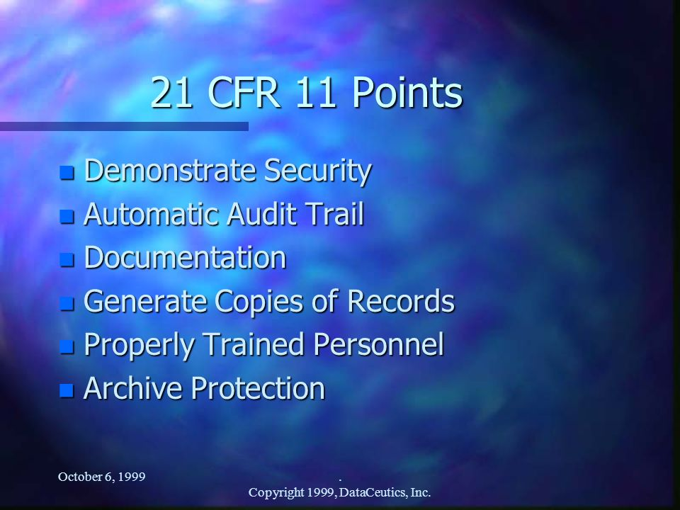 October 6, 1999. Copyright 1999, DataCeutics, Inc. 21 CFR 11 Points n Demonstrate Security n Automatic Audit Trail n Documentation n Generate Copies o