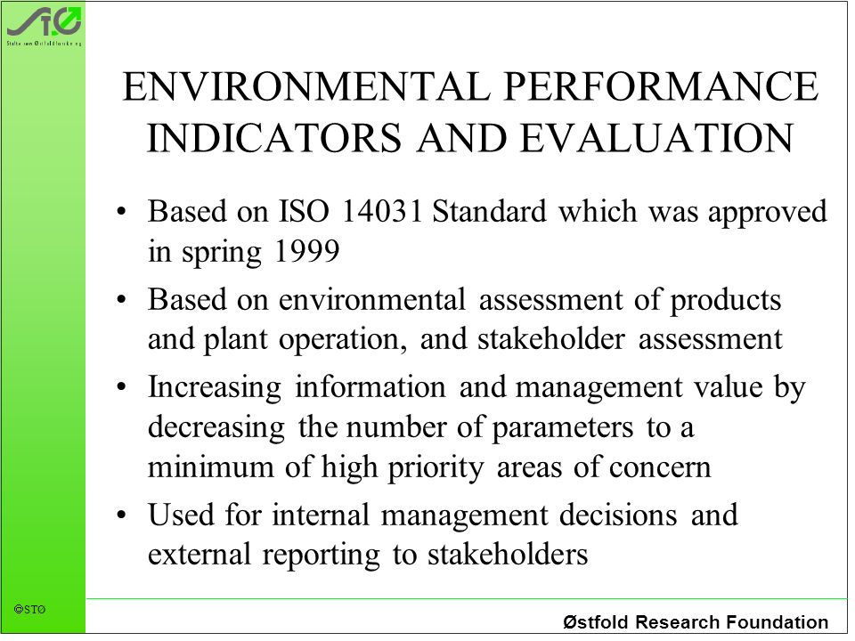 Østfold Research Foundation STØ ENVIRONMENTAL PERFORMANCE INDICATORS AND EVALUATION Based on ISO 14031 Standard which was approved in spring 1999 Base