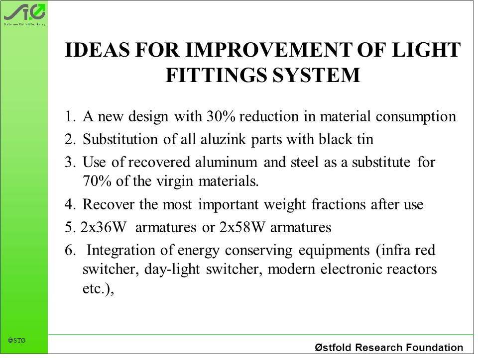 Østfold Research Foundation STØ IDEAS FOR IMPROVEMENT OF LIGHT FITTINGS SYSTEM 1.A new design with 30% reduction in material consumption 2.Substitution of all aluzink parts with black tin 3.Use of recovered aluminum and steel as a substitute for 70% of the virgin materials.