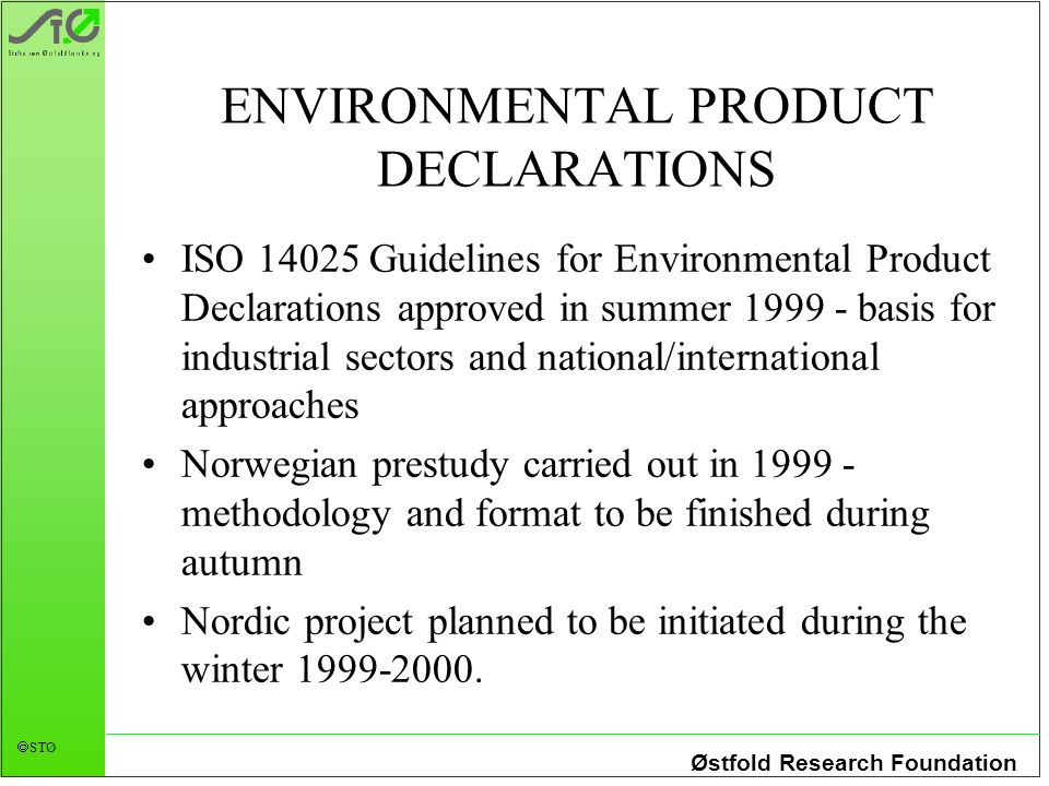 Østfold Research Foundation STØ ENVIRONMENTAL PRODUCT DECLARATIONS ISO 14025 Guidelines for Environmental Product Declarations approved in summer 1999 - basis for industrial sectors and national/international approaches Norwegian prestudy carried out in 1999 - methodology and format to be finished during autumn Nordic project planned to be initiated during the winter 1999-2000.