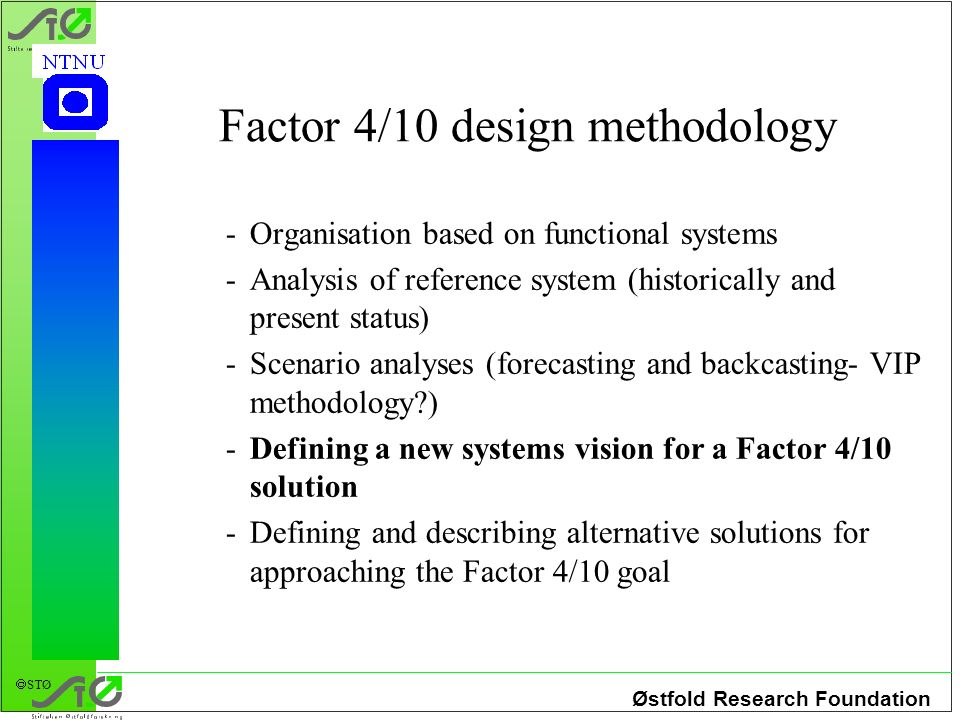 Østfold Research Foundation STØ Factor 4/10 design methodology -Organisation based on functional systems -Analysis of reference system (historically and present status) -Scenario analyses (forecasting and backcasting- VIP methodology ) -Defining a new systems vision for a Factor 4/10 solution -Defining and describing alternative solutions for approaching the Factor 4/10 goal