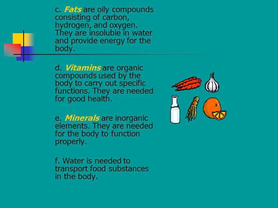 c. Fats are oily compounds consisting of carbon, hydrogen, and oxygen. They are insoluble in water and provide energy for the body. d. Vitamins are or