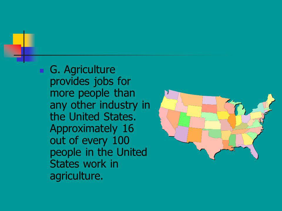 G. Agriculture provides jobs for more people than any other industry in the United States. Approximately 16 out of every 100 people in the United Stat