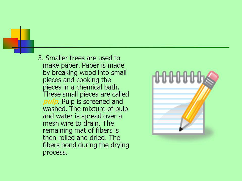 3. Smaller trees are used to make paper. Paper is made by breaking wood into small pieces and cooking the pieces in a chemical bath. These small piece