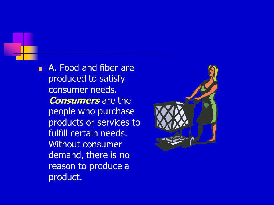 A. Food and fiber are produced to satisfy consumer needs. Consumers are the people who purchase products or services to fulfill certain needs. Without