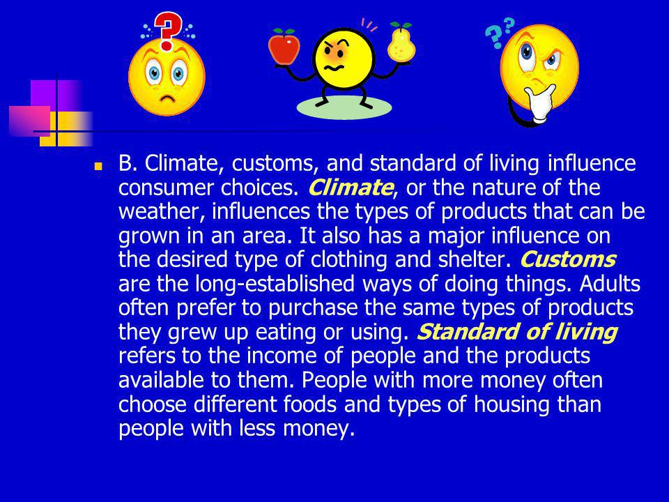 B. Climate, customs, and standard of living influence consumer choices. Climate, or the nature of the weather, influences the types of products that c