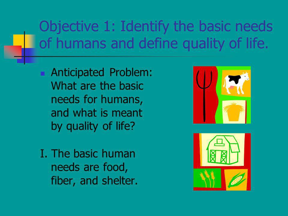 Objective 1: Identify the basic needs of humans and define quality of life. Anticipated Problem: What are the basic needs for humans, and what is mean