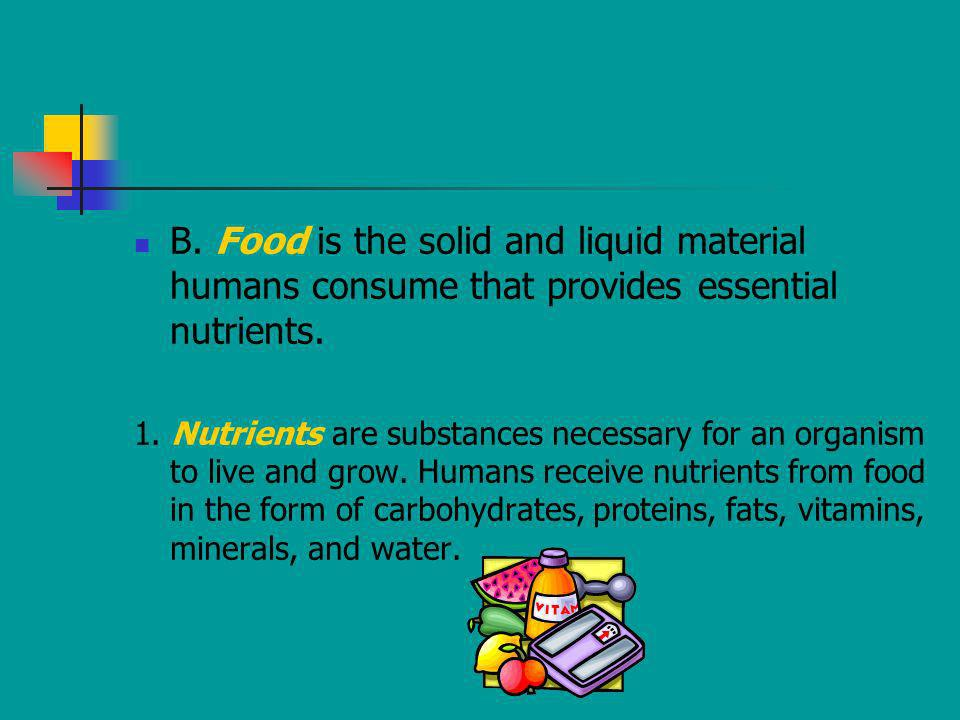 B. Food is the solid and liquid material humans consume that provides essential nutrients. 1. Nutrients are substances necessary for an organism to li