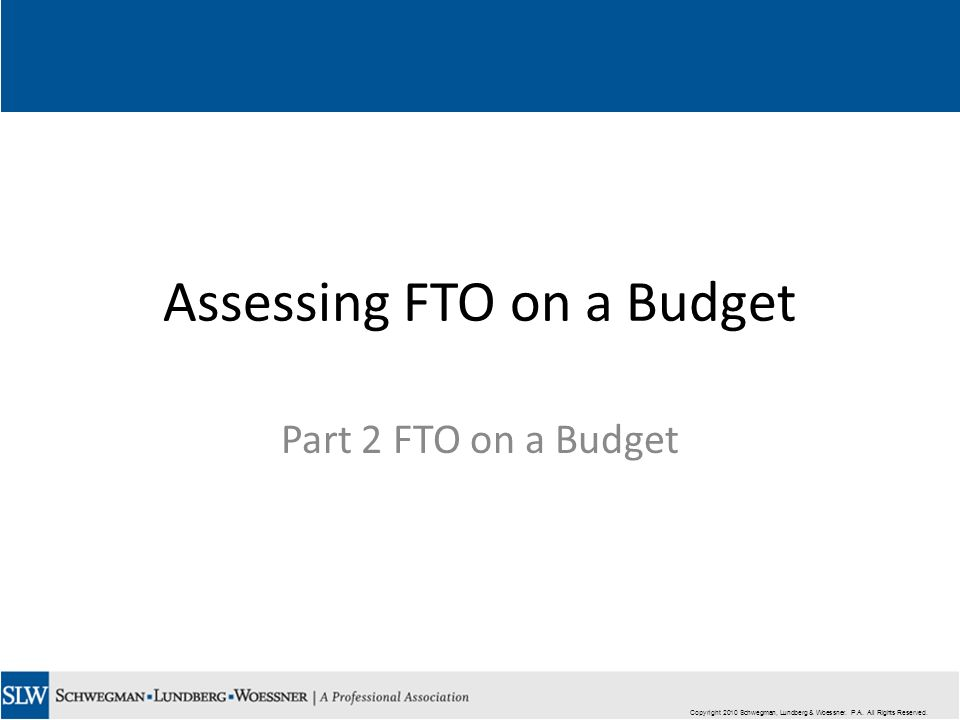 Copyright 2010 Schwegman, Lundberg & Woessner. P.A. All Rights Reserved. Assessing FTO on a Budget Part 2 FTO on a Budget