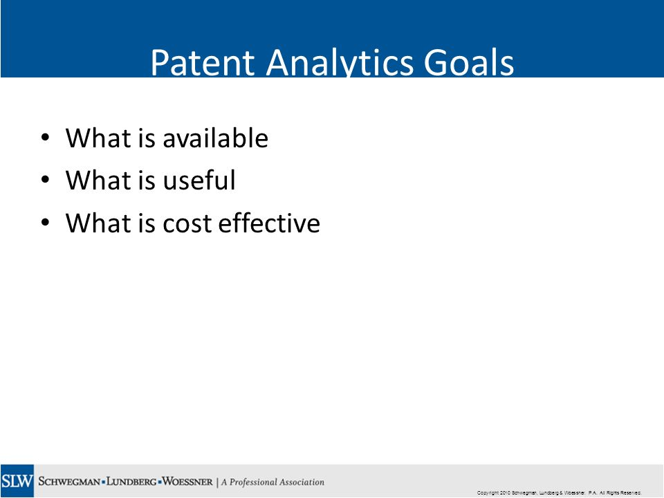 Copyright 2010 Schwegman, Lundberg & Woessner. P.A. All Rights Reserved. Patent Analytics Goals What is available What is useful What is cost effectiv