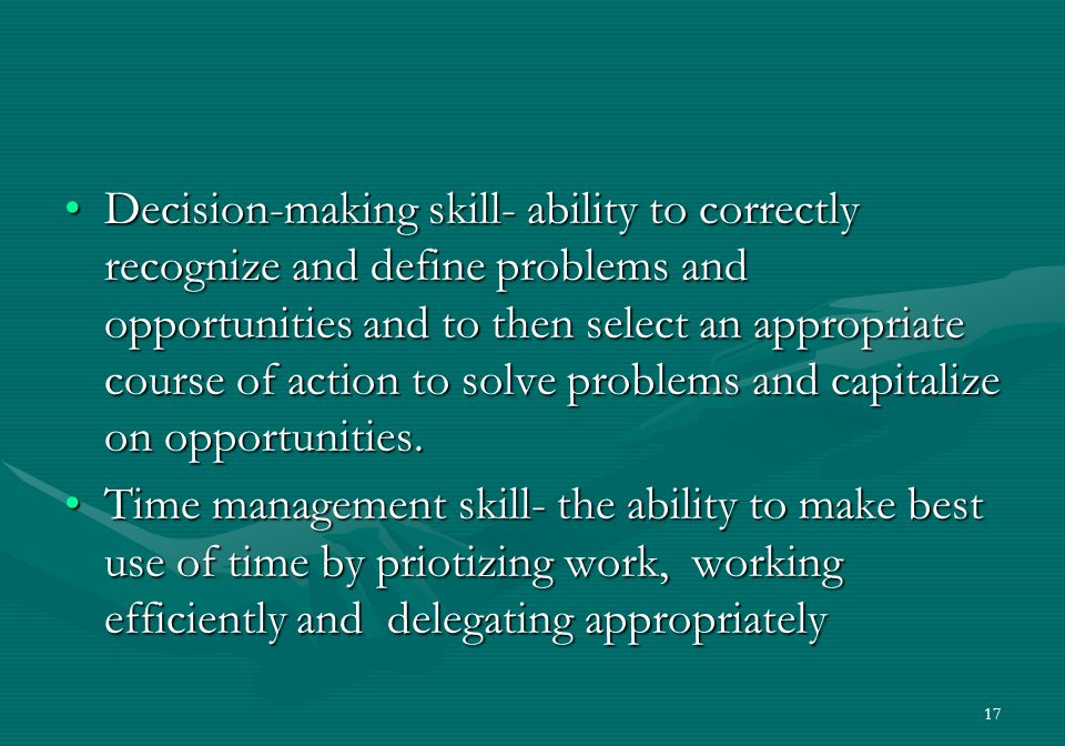 17 Decision-making skill- ability to correctly recognize and define problems and opportunities and to then select an appropriate course of action to solve problems and capitalize on opportunities.Decision-making skill- ability to correctly recognize and define problems and opportunities and to then select an appropriate course of action to solve problems and capitalize on opportunities.