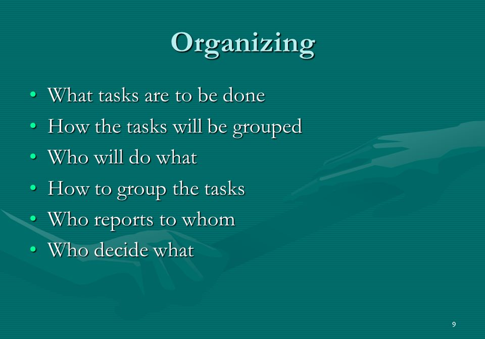 9 Organizing What tasks are to be doneWhat tasks are to be done How the tasks will be groupedHow the tasks will be grouped Who will do whatWho will do what How to group the tasksHow to group the tasks Who reports to whomWho reports to whom Who decide whatWho decide what
