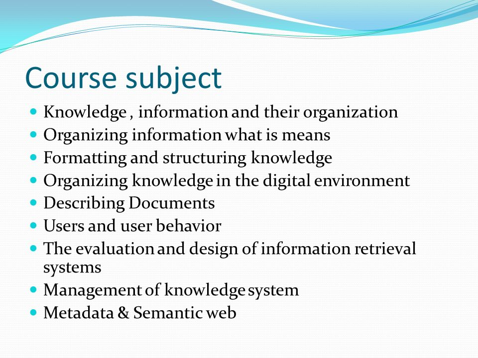 Course subject Knowledge, information and their organization Organizing information what is means Formatting and structuring knowledge Organizing knowledge in the digital environment Describing Documents Users and user behavior The evaluation and design of information retrieval systems Management of knowledge system Metadata & Semantic web