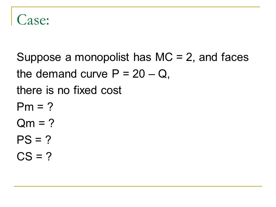Case: Suppose a monopolist has MC = 2, and faces the demand curve P = 20 – Q, there is no fixed cost Pm = .