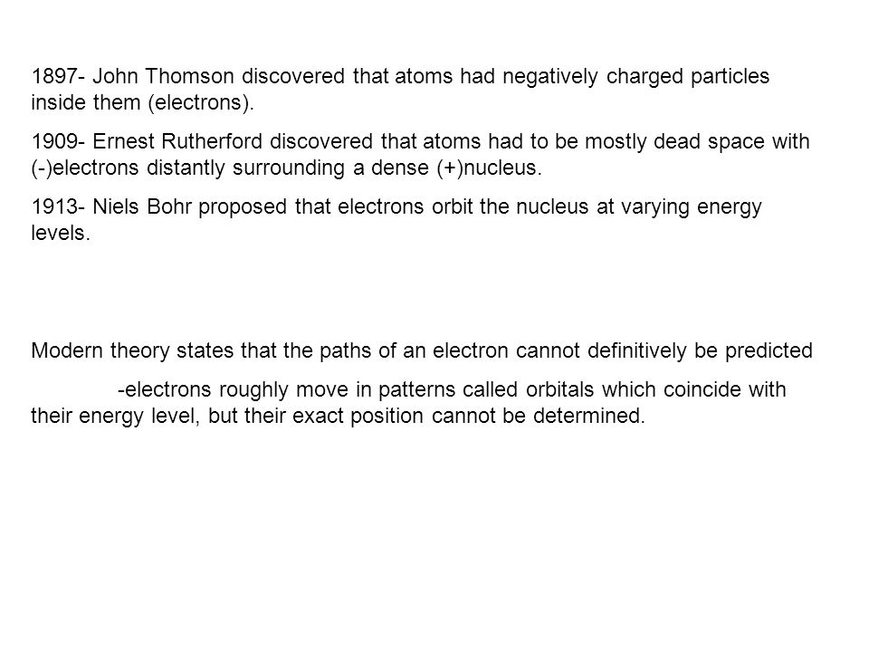 1897- John Thomson discovered that atoms had negatively charged particles inside them (electrons). 1909- Ernest Rutherford discovered that atoms had t
