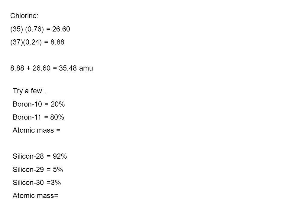 Chlorine: (35) (0.76) = 26.60 (37)(0.24) = 8.88 8.88 + 26.60 = 35.48 amu Try a few… Boron-10 = 20% Boron-11 = 80% Atomic mass = Silicon-28 = 92% Silic