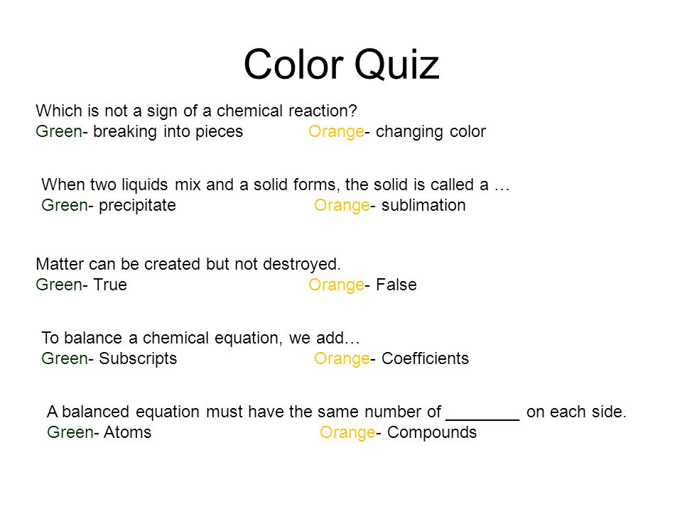 Color Quiz Which is not a sign of a chemical reaction? Green- breaking into piecesOrange- changing color When two liquids mix and a solid forms, the s