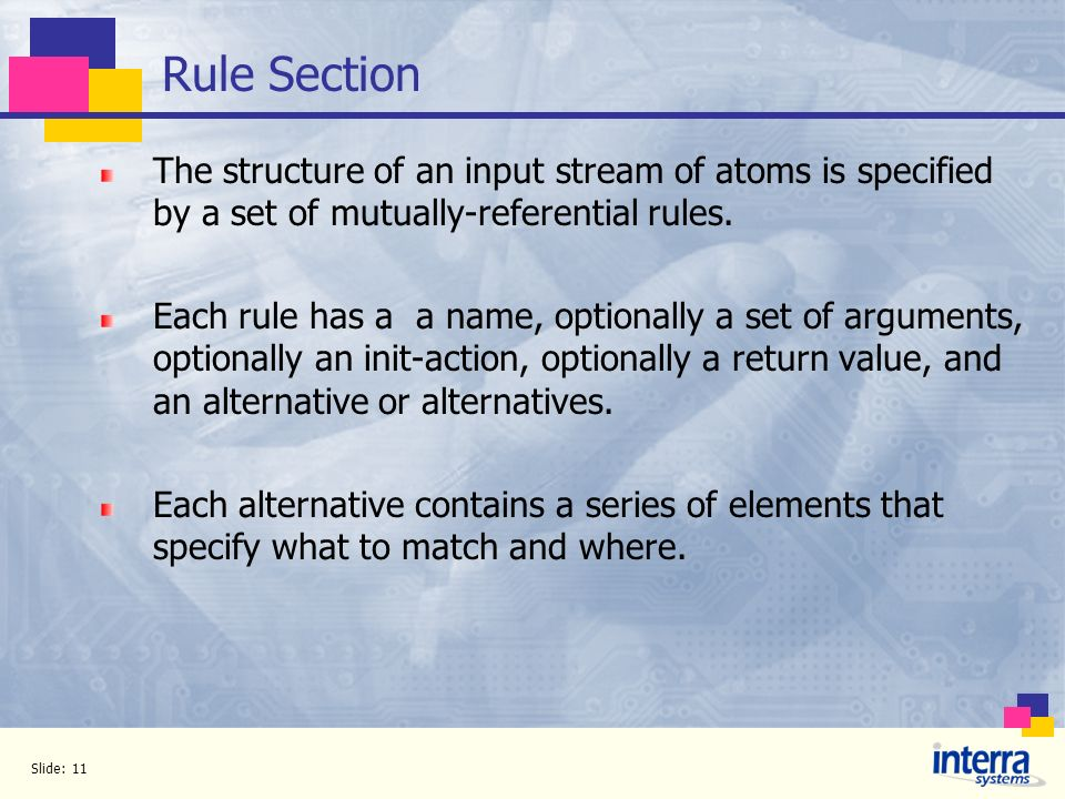 Slide: 11 Rule Section The structure of an input stream of atoms is specified by a set of mutually-referential rules. Each rule has a a name, optional