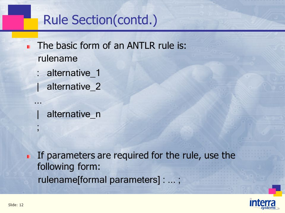 Slide: 12 Rule Section(contd.) The basic form of an ANTLR rule is: rulename : alternative_1 | alternative_2... | alternative_n ; If parameters are req