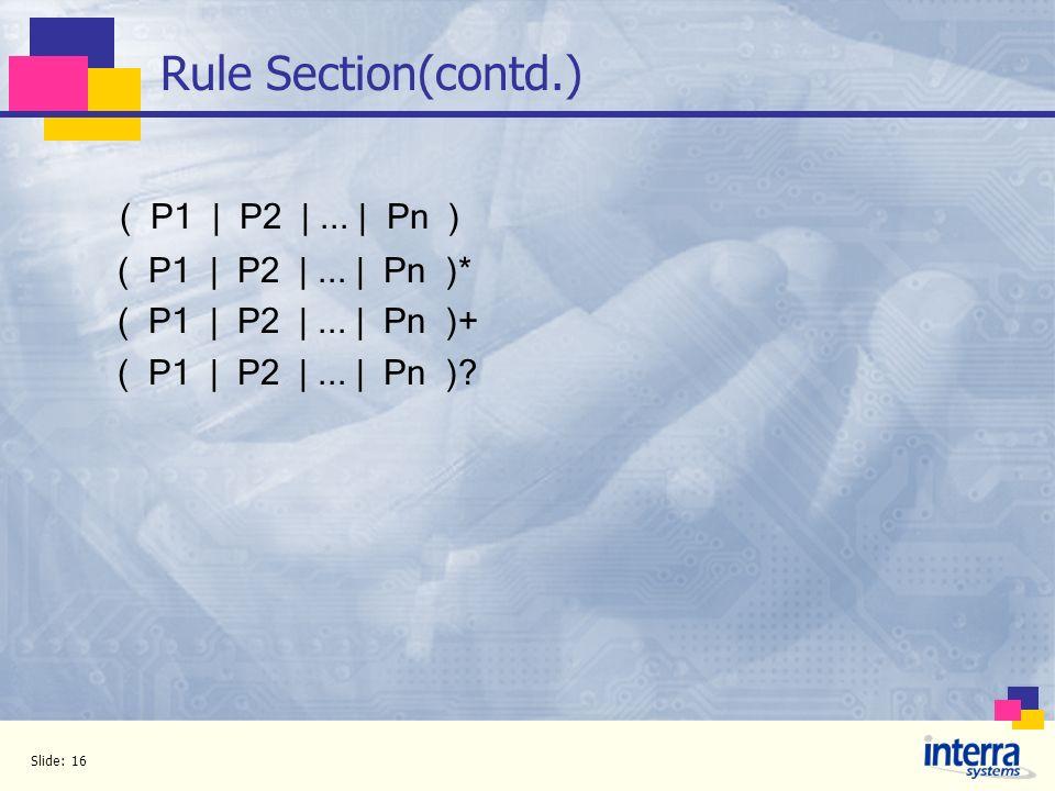 Slide: 16 Rule Section(contd.) ( P1 | P2 |... | Pn ) ( P1 | P2 |... | Pn )* ( P1 | P2 |... | Pn )+ ( P1 | P2 |... | Pn )?